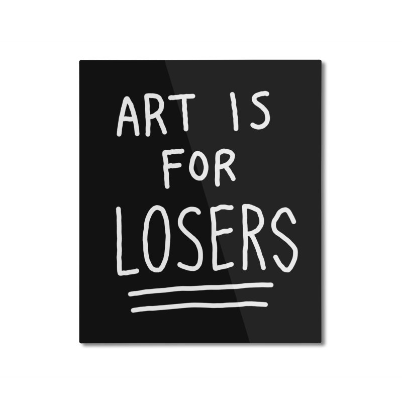 ART IS FOR LOSERS Home Mounted Aluminum Print by Tittybats's Artist Shop