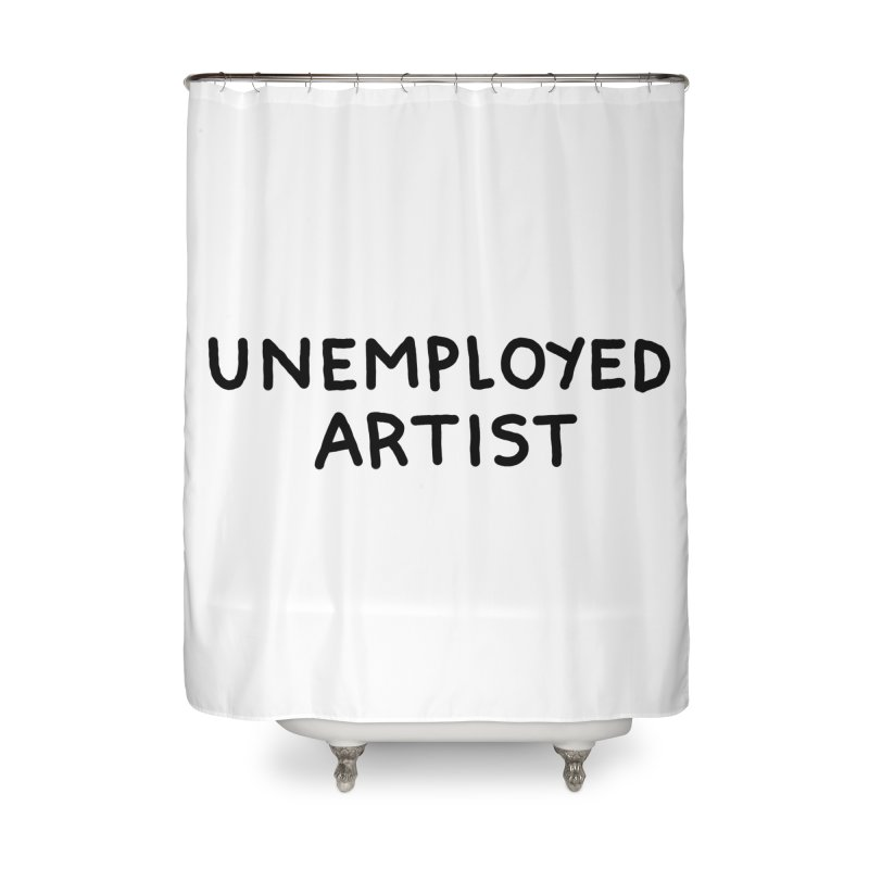 UNEMPLOYED ARTIST black Home Shower Curtain by Tittybats's Artist Shop