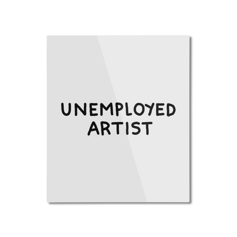 UNEMPLOYED ARTIST black Home Mounted Aluminum Print by Tittybats's Artist Shop