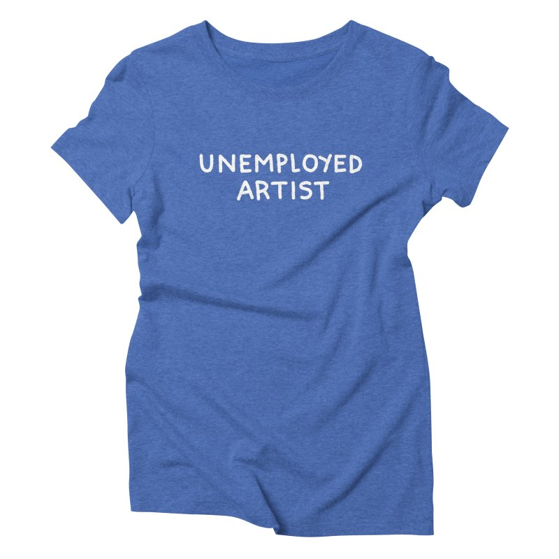 UNEMPLOYED ARTIST white Women's Triblend T-Shirt by Tittybats