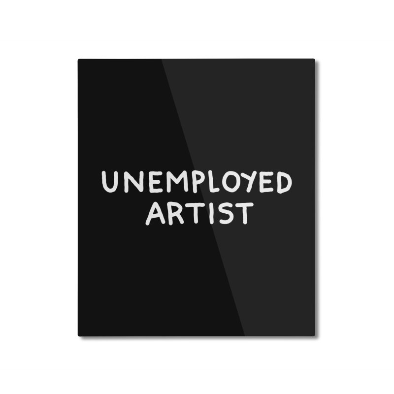 UNEMPLOYED ARTIST white Home Mounted Aluminum Print by Tittybats's Artist Shop