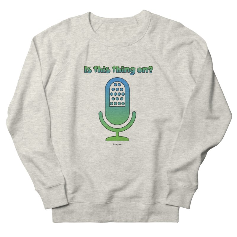 Is this thing on? Women's French Terry Sweatshirt by VOriety Designs by VoiceOverDude