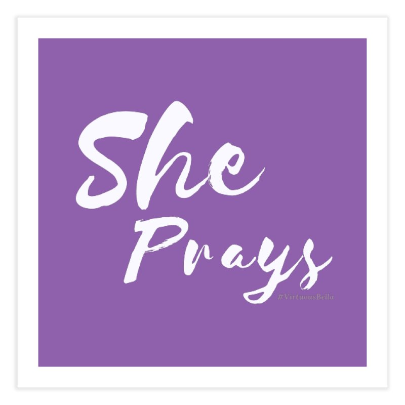She Prays Home Fine Art Print by Living Virtuous Boutique