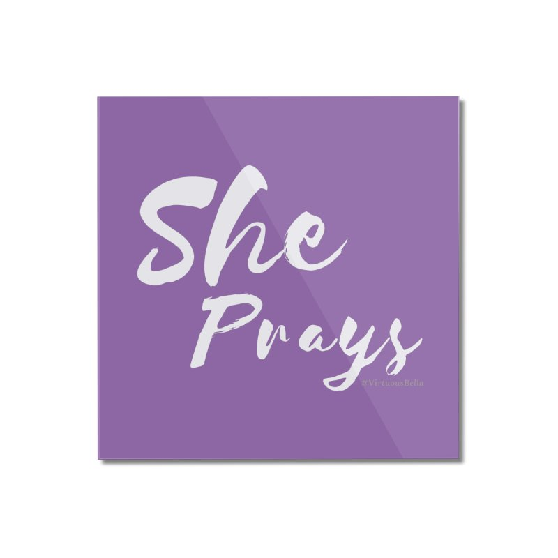 She Prays Home Mounted Acrylic Print by Living Virtuous Boutique