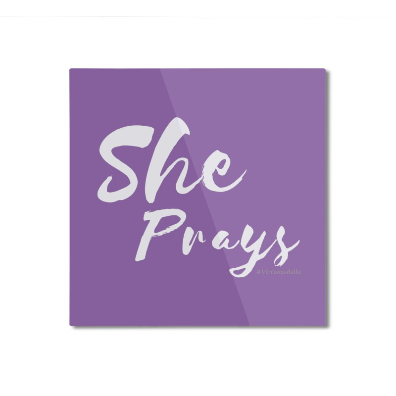 She Prays Home Mounted Aluminum Print by Virtuousbella Boutique