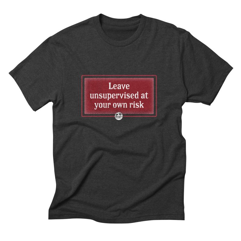 Leave unsupervised at your own risk. Men's Triblend T-Shirt by WTAFGear's Artist Shop