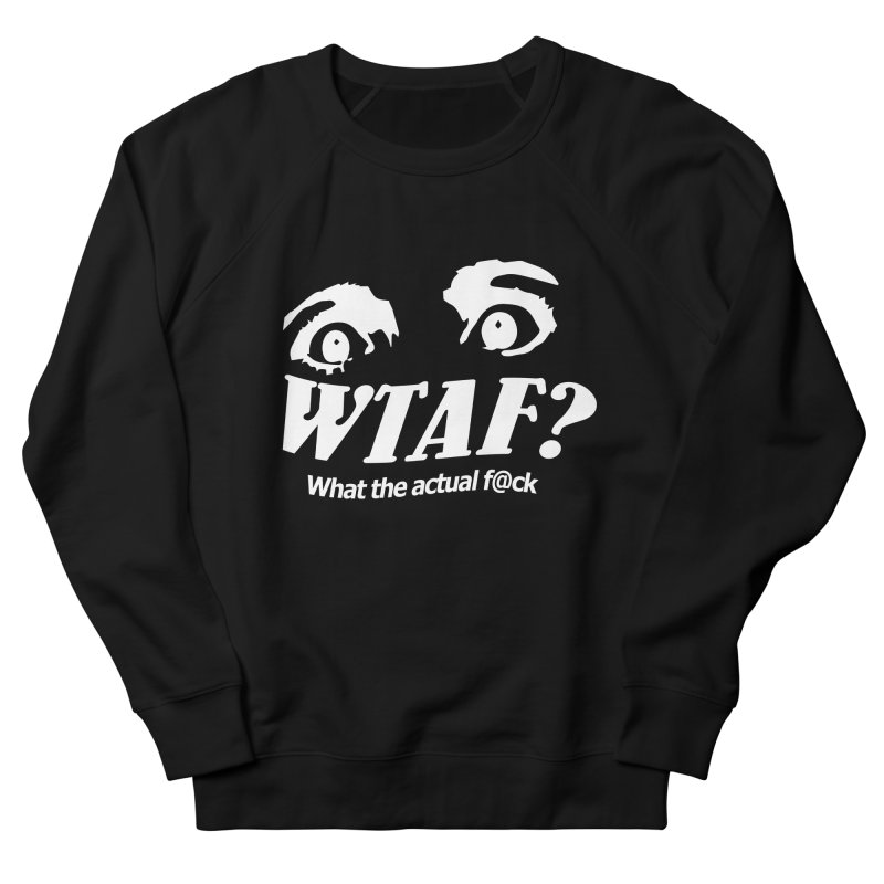 WTAF- Reverse Women's French Terry Sweatshirt by WTAFGear's Artist Shop