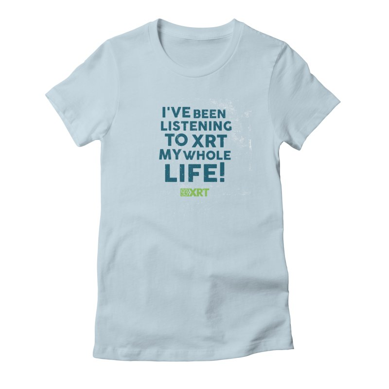 I've Been Listening To XRT My Whole Life Women's T-Shirt by 93XRT
