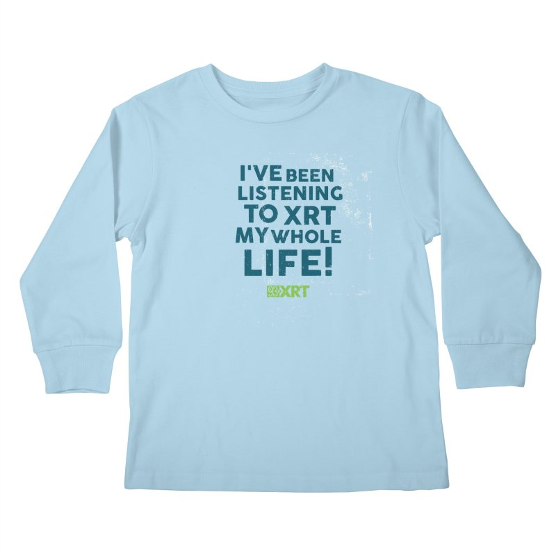 I've Been Listening To XRT My Whole Life Kids Longsleeve T-Shirt by WXRT's Artist Shop