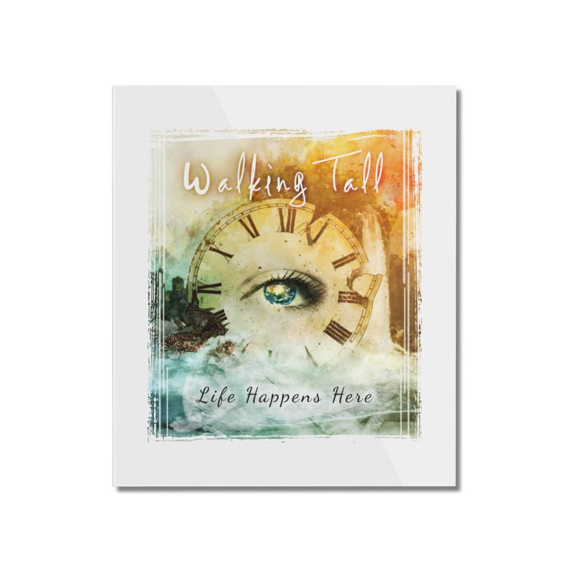 Walking Tall-Life Happens Here-White Home Mounted Acrylic Print by Walking Tall - Band Merch Shop