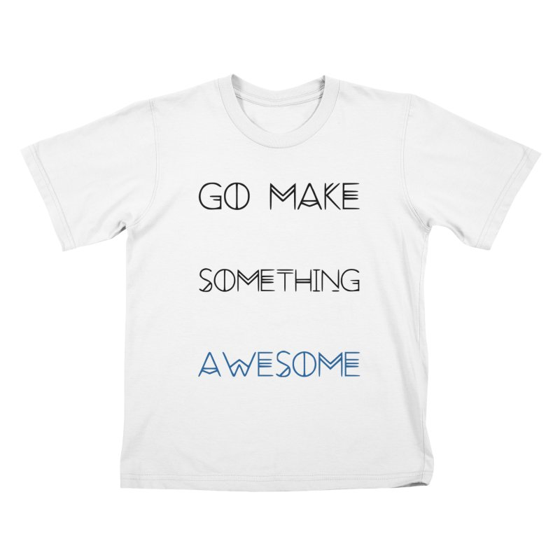 Go Make Something Awesome Kids T-Shirt by WhenGeeksCraft's Artist Shop