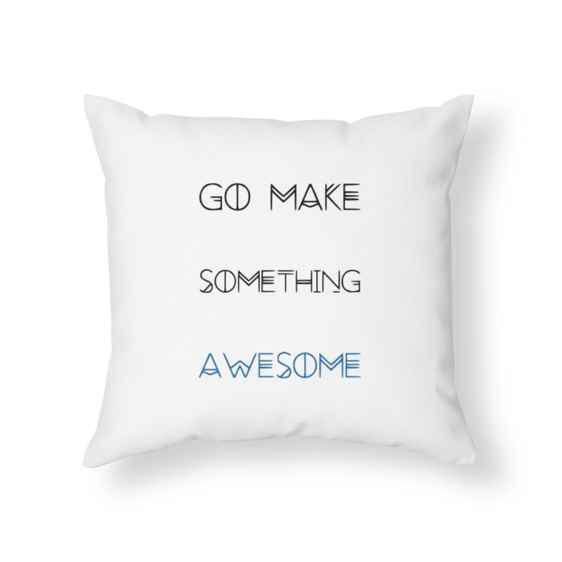 Go Make Something Awesome Home Throw Pillow by WhenGeeksCraft's Artist Shop