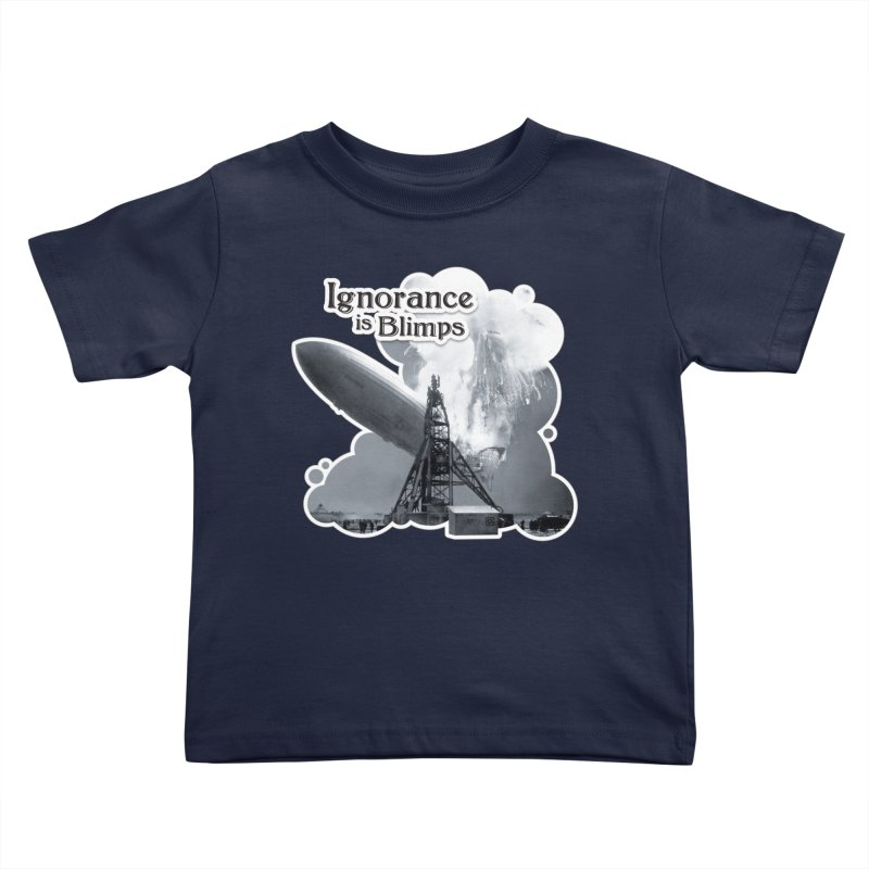 Ignorance Is Blimps Kids Toddler T-Shirt by Zachary Knight | Artist Shop