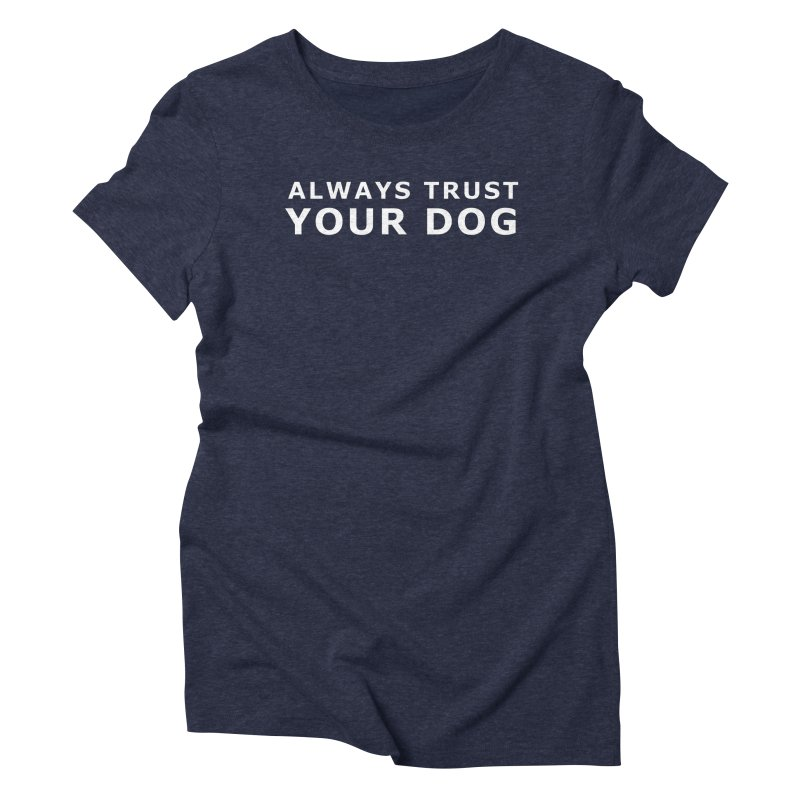 Always Trust Your Dog Women's T-Shirt by Absolutely Spot On Dog Training