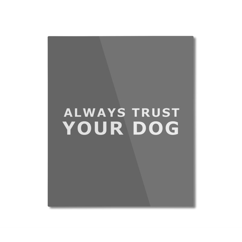 Always Trust Your Dog Home Mounted Aluminum Print by Absolutely Spot On Dog Training