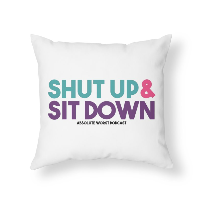 SHUT UP & SIT DOWN Home Throw Pillow by Absolute Worst Podcast