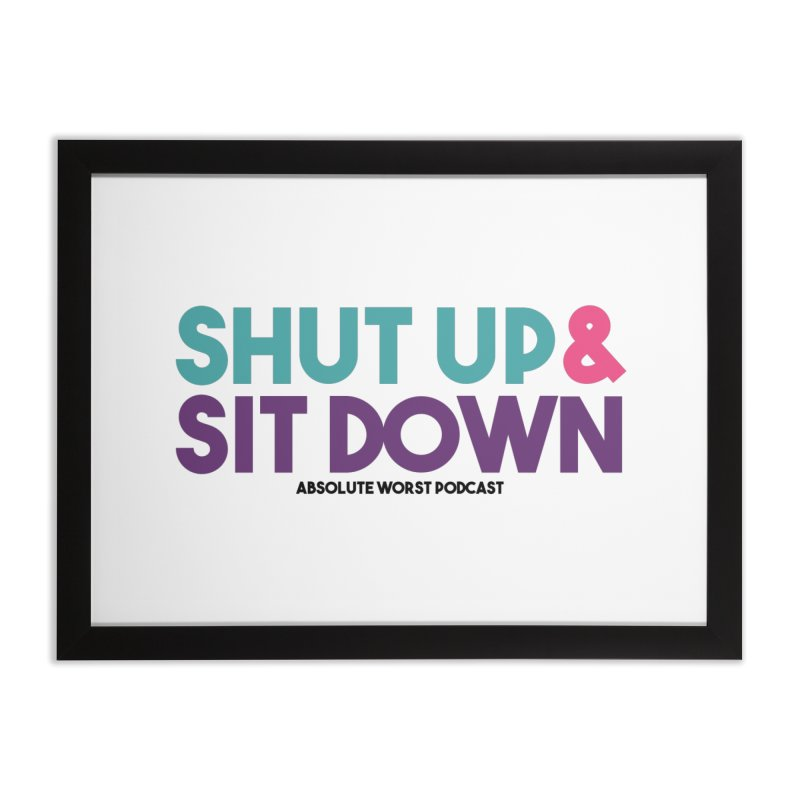 SHUT UP & SIT DOWN Home Framed Fine Art Print by Absolute Worst Podcast