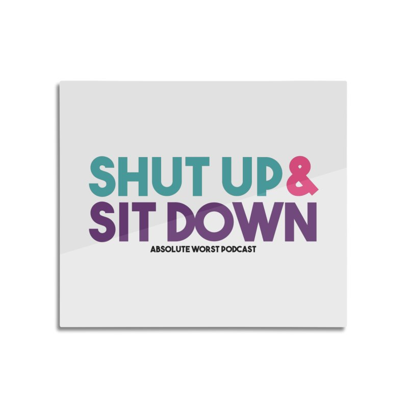SHUT UP & SIT DOWN Home Mounted Aluminum Print by Absolute Worst Podcast