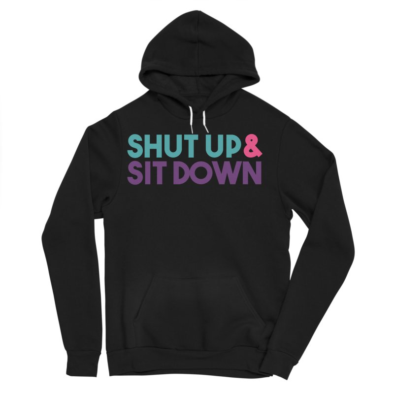 SHUT UP & SIT DOWN Women's Sponge Fleece Pullover Hoody by Absolute Worst Podcast