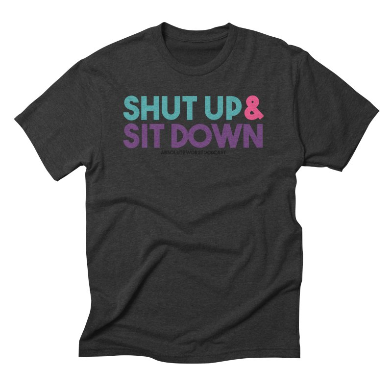 SHUT UP & SIT DOWN Men's Triblend T-Shirt by Absolute Worst Podcast