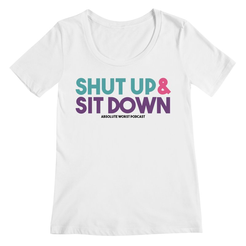 SHUT UP & SIT DOWN Women's Regular Scoop Neck by Absolute Worst Podcast