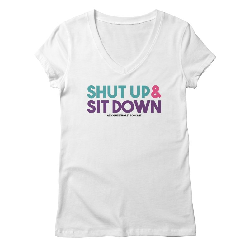 SHUT UP & SIT DOWN Women's V-Neck by Absolute Worst Podcast