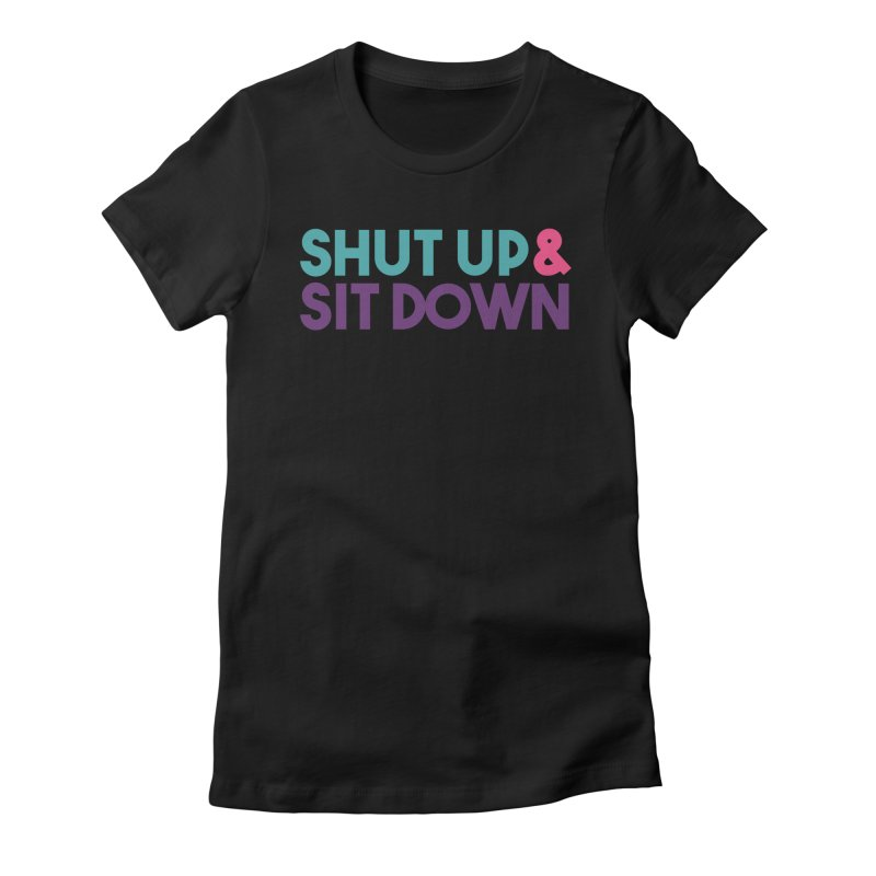 SHUT UP & SIT DOWN Women's Fitted T-Shirt by Absolute Worst Podcast
