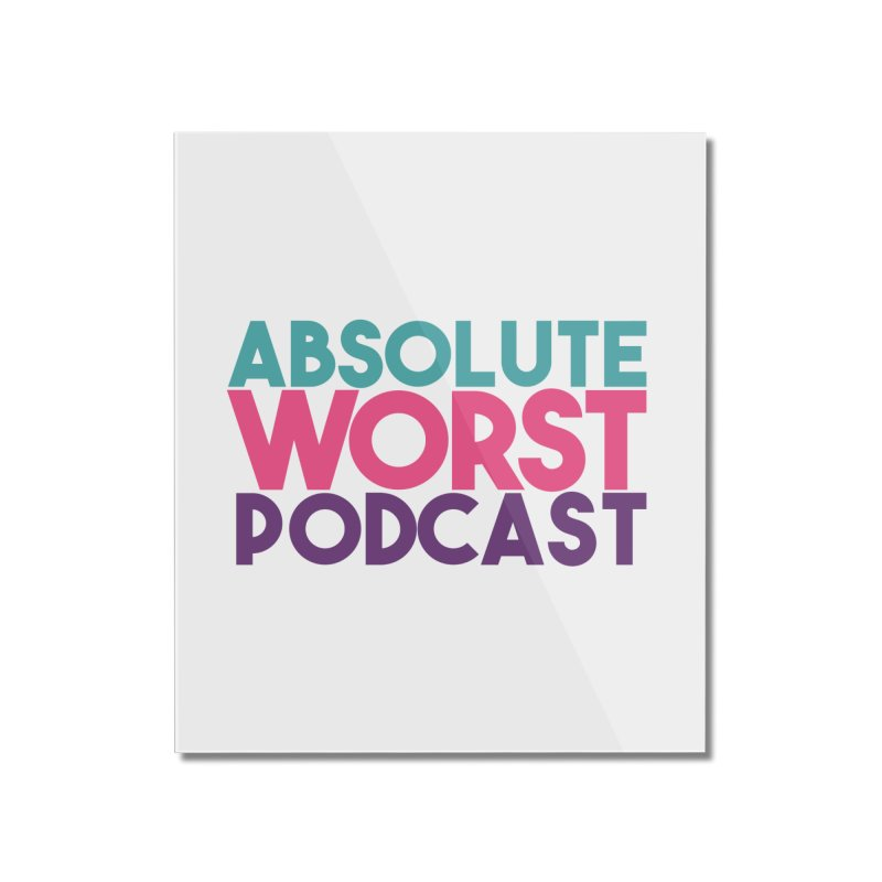 ABSLOUTE WORST PODCAST Home Mounted Acrylic Print by Absolute Worst Podcast