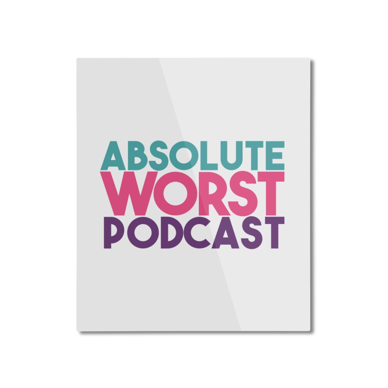 ABSLOUTE WORST PODCAST Home Mounted Aluminum Print by Absolute Worst Podcast