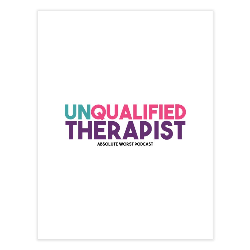 Unqualified Thereapist Home Fine Art Print by Absolute Worst Podcast