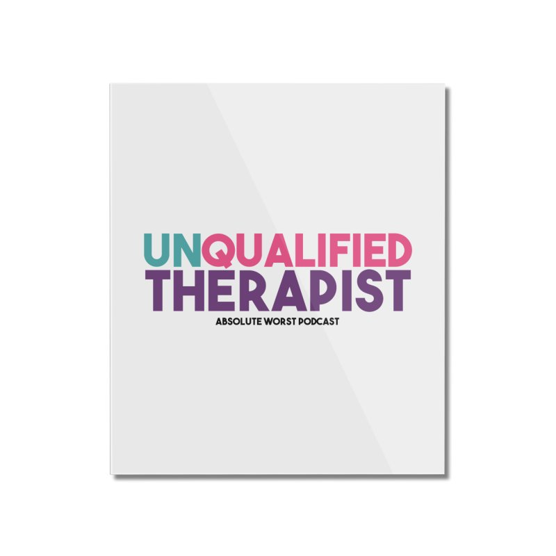 Unqualified Thereapist Home Mounted Acrylic Print by Absolute Worst Podcast