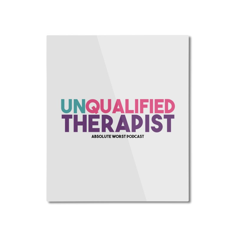 Unqualified Thereapist Home Mounted Aluminum Print by Absolute Worst Podcast