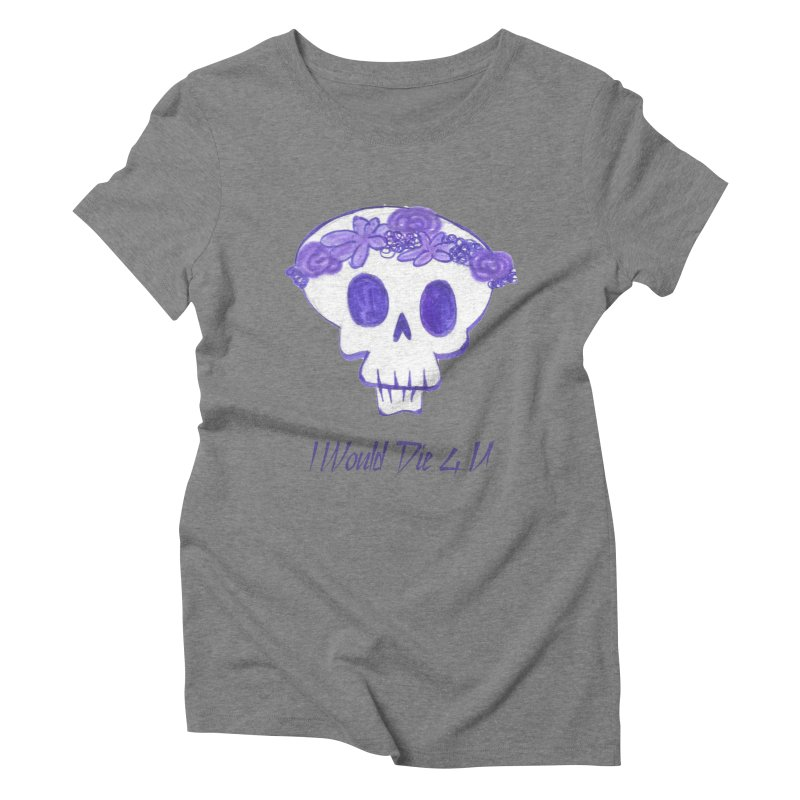 I Would Die 4 U Women's Triblend T-Shirt by acestraw's Artist Shop
