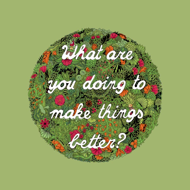 What are you doing to make thing better? by Ad Eggermont's Artist Shop