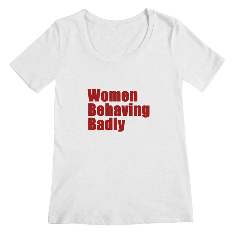 Women Behaving Badly Women's Regular Scoop Neck by Afro Triangle's