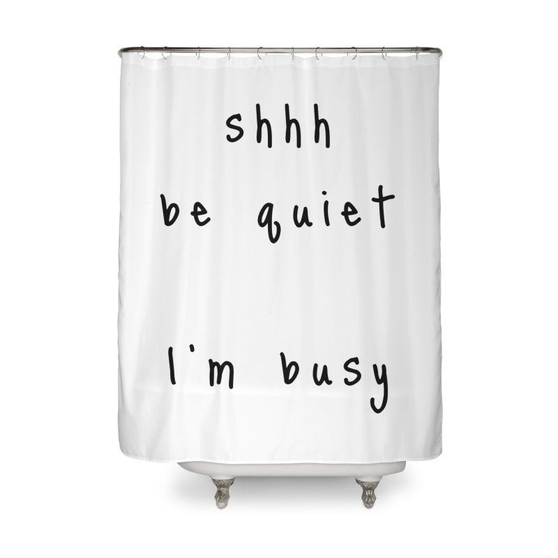 shhh be quiet I'm busy v1 - BLACK font Home Shower Curtain by ahmadwehbe.com Merch