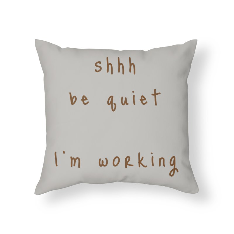 shhh be quiet I'm working v1 - BROWN font Home Throw Pillow by ahmadwehbe.com Merch