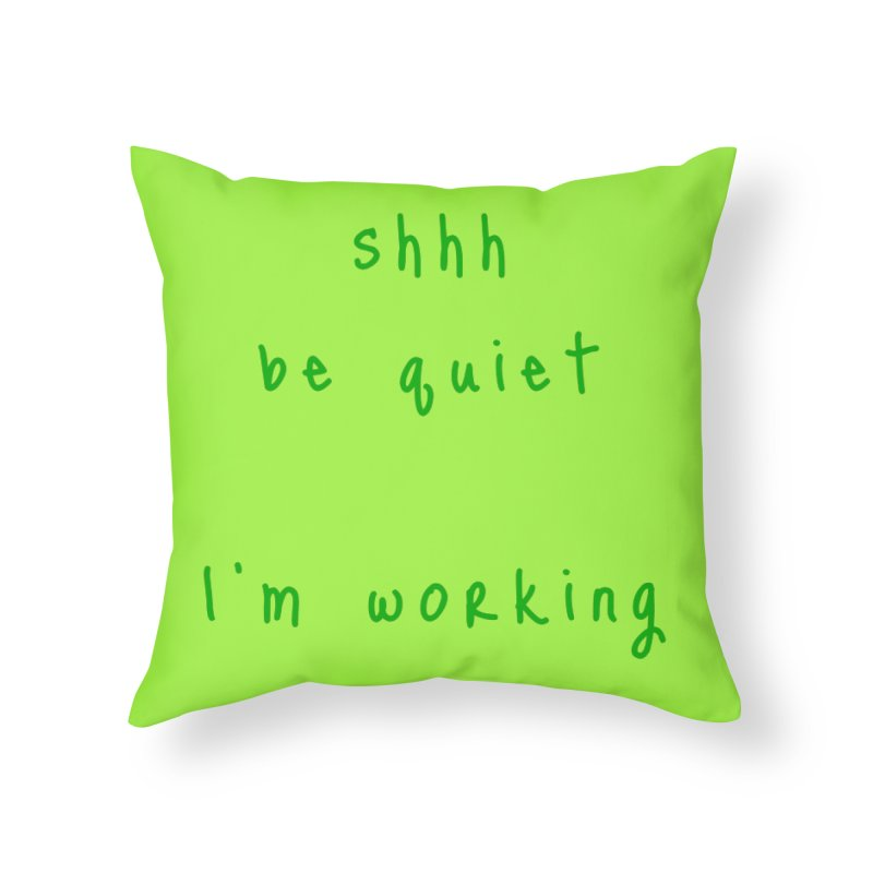 shhh be quiet I'm working v1 - GREEN font Home Throw Pillow by ahmadwehbe.com Merch