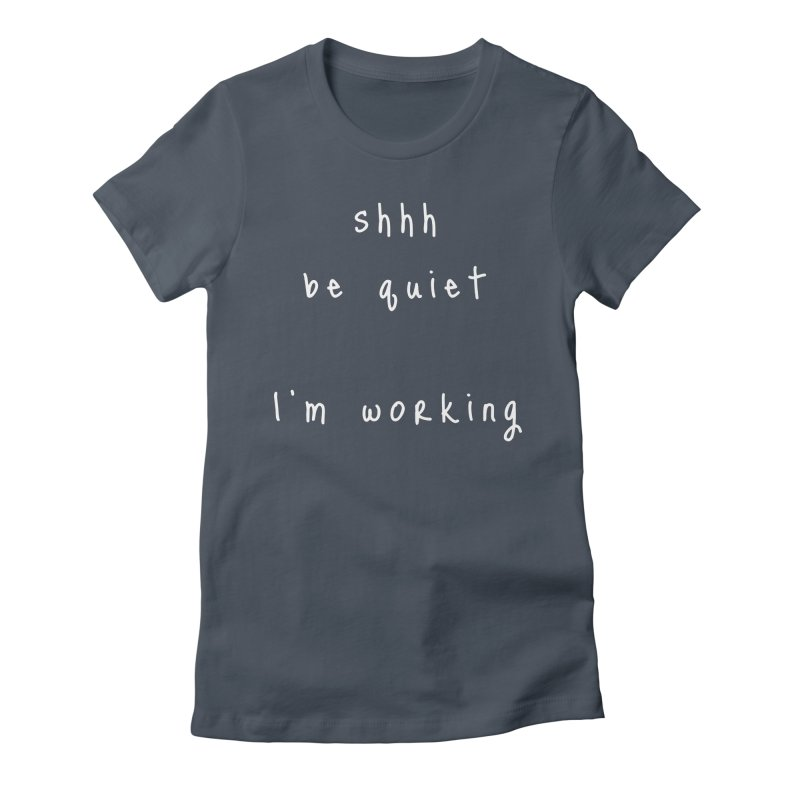 shhh be quiet I'm working v1 - WHITE font Women's T-Shirt by ahmadwehbe.com Merch
