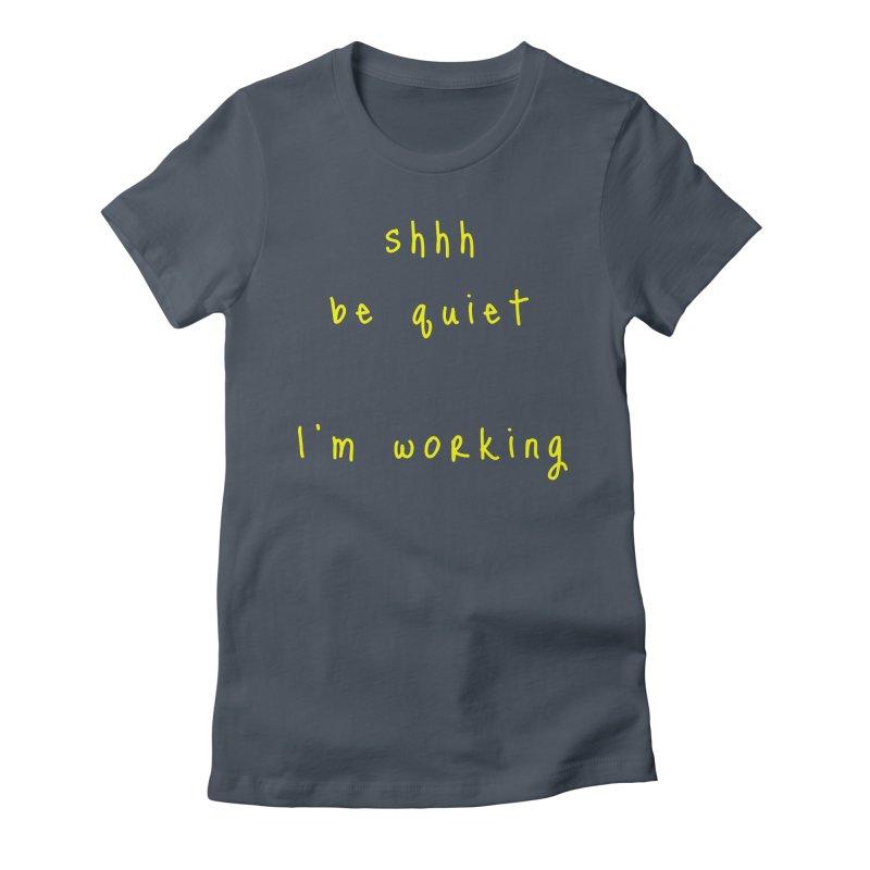 shhh be quiet I'm working v1 - YELLOW font Women's T-Shirt by ahmadwehbe.com Merch