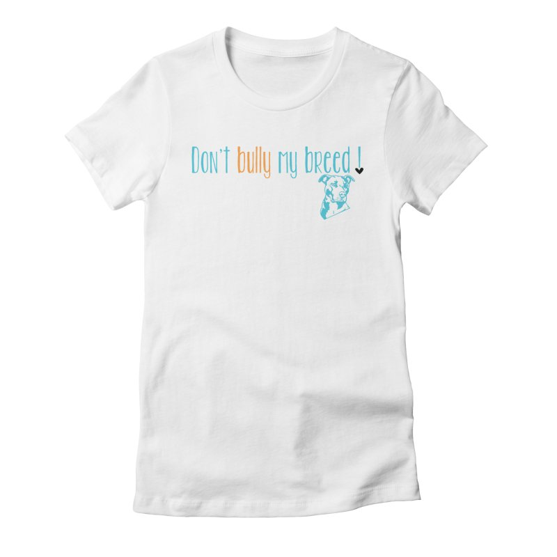 Don't Bully My Breed - White Women's Fitted T-Shirt by alamocitypitbull's Artist Shop