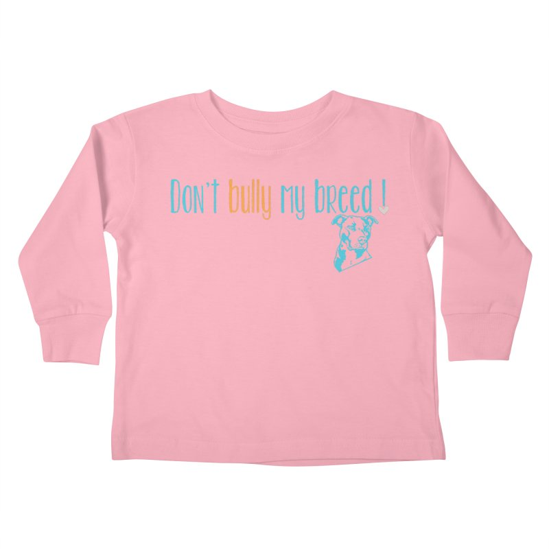 Don't Bully My Breed - Color Kids Toddler Longsleeve T-Shirt by Alamo City Pitbull's Artist Shop