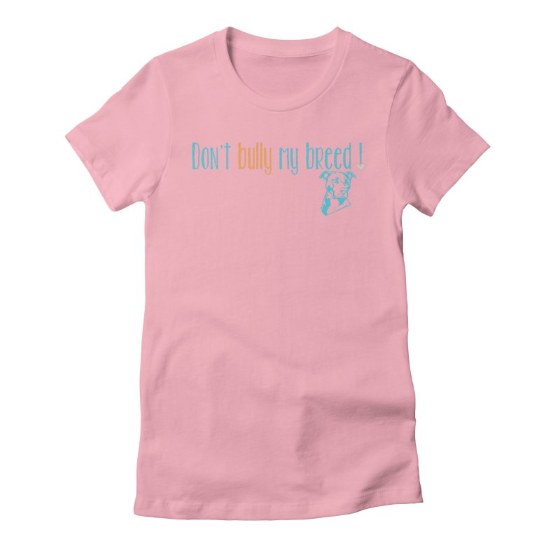 Don't Bully My Breed - Color Women's Fitted T-Shirt by alamocitypitbull's Artist Shop