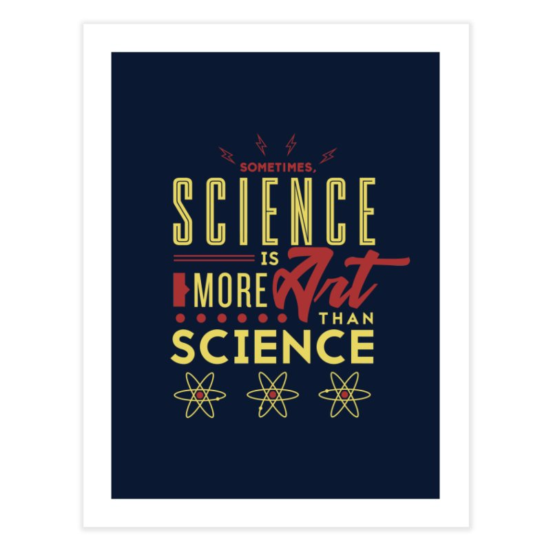 Sometimes, Science Is More Art Than Science Home Fine Art Print by Stuff, By Alan Bao