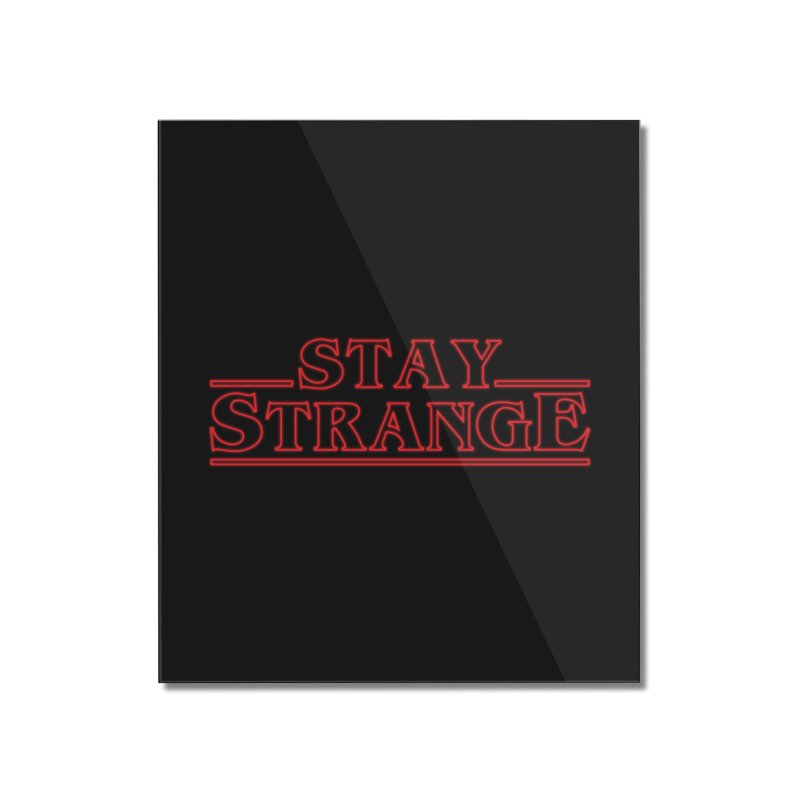 STAY STRANGE Home Mounted Acrylic Print by alchemist's Artist Shop