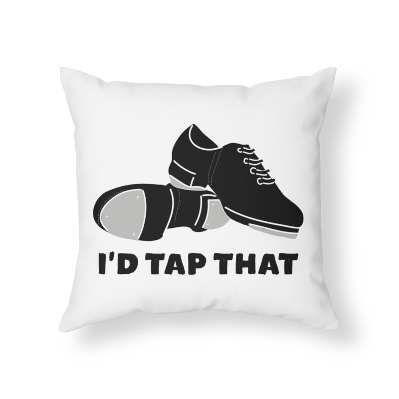 I'd Tap That for Tap Dancers Home Throw Pillow by Alissa's Artist Shop
