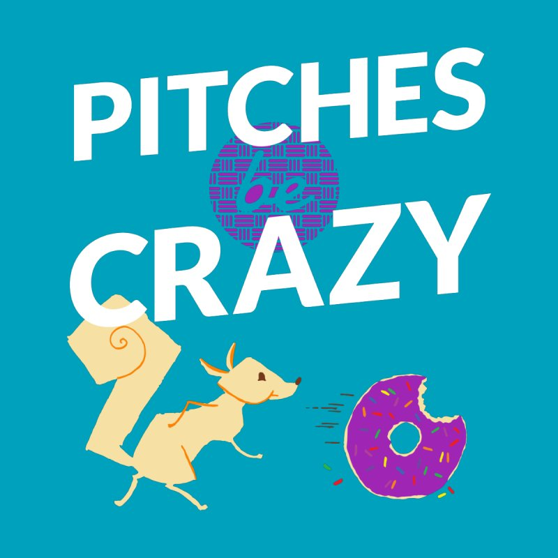 Pitches Be Crazy!   by Zach Woomer's Little Shop