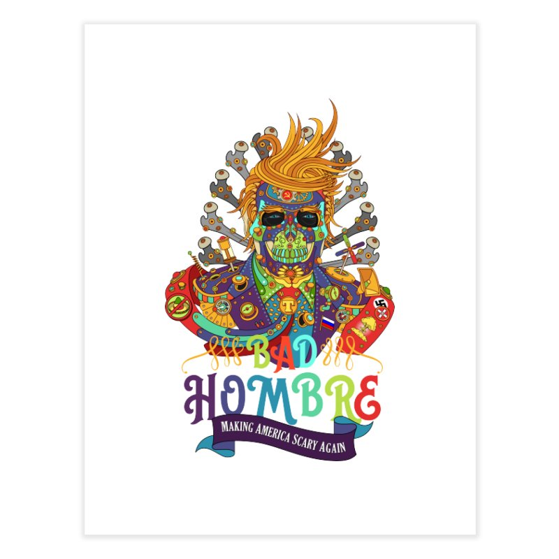 Bad Hombre, Making America Scary Again Home Fine Art Print by AlphaPod