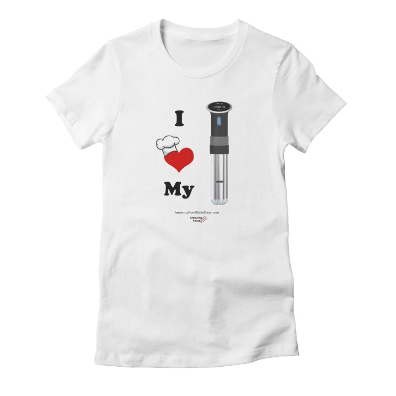 I Love My Sous Vide Black in Women's Fitted T-Shirt White by Amazing Food Made Easy Boutique