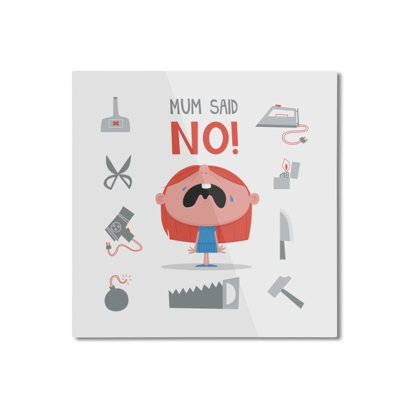 Mom Said No! Home Mounted Aluminum Print by amirabouroumie's Artist Shop